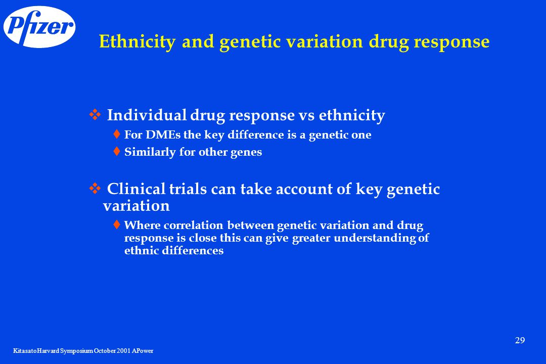 KitasatoHarvard Symposium October 2001 APower 29 Ethnicity and genetic variation drug response  Individual drug response vs ethnicity  For DMEs the key difference is a genetic one  Similarly for other genes  Clinical trials can take account of key genetic variation  Where correlation between genetic variation and drug response is close this can give greater understanding of ethnic differences