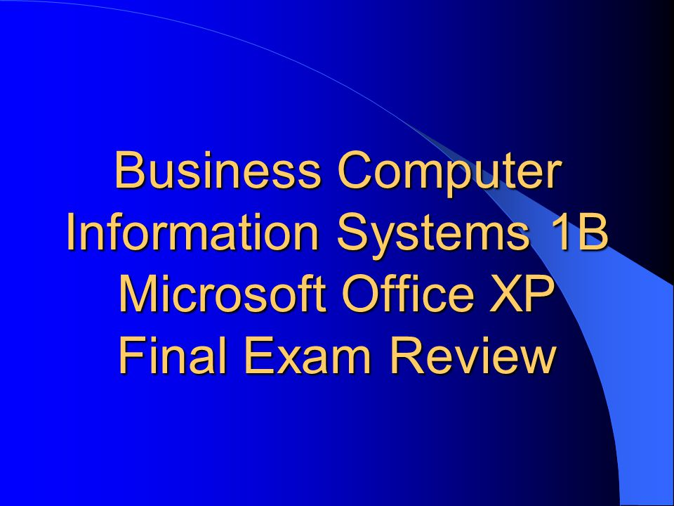 Business Computer Information Systems 1B Microsoft Office XP Final Exam Review