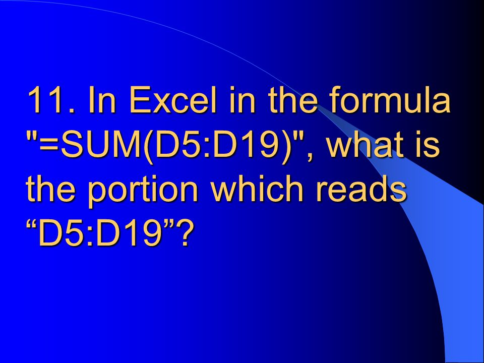 11. In Excel in the formula =SUM(D5:D19) , what is the portion which reads D5:D19 ?
