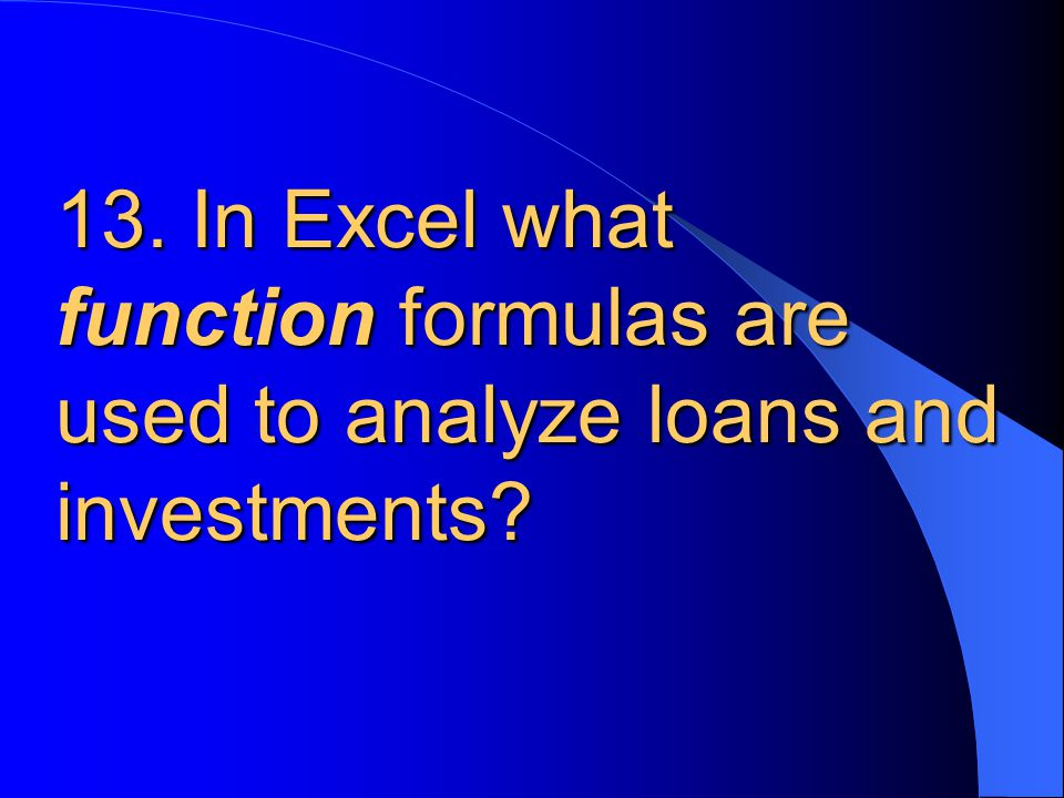 13. In Excel what function formulas are used to analyze loans and investments?