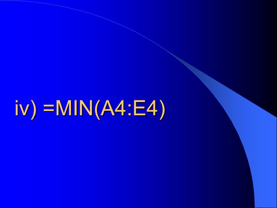 iv) =MIN(A4:E4)