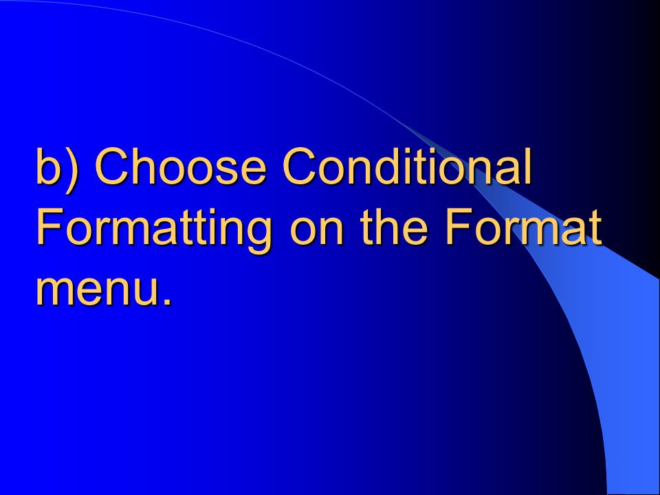 b) Choose Conditional Formatting on the Format menu.