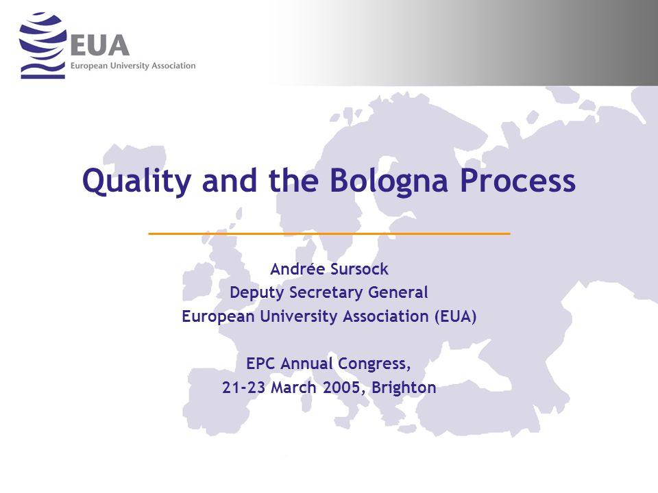 Quality and the Bologna Process Andrée Sursock Deputy Secretary General European University Association (EUA) EPC Annual Congress, 21-23 March 2005, Brighton