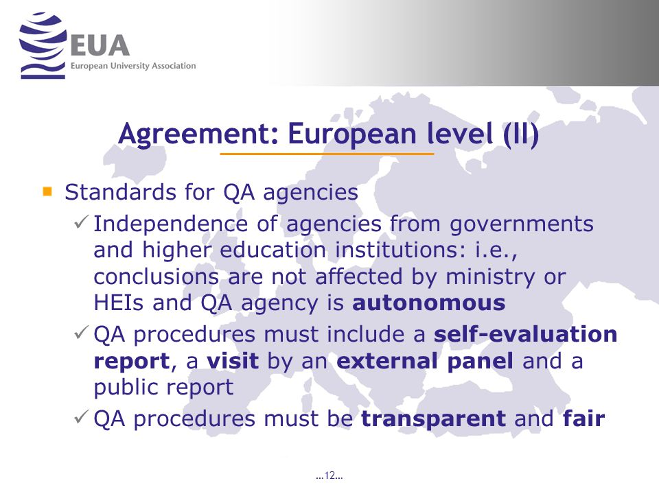 …12… Agreement: European level (II) Standards for QA agencies Independence of agencies from governments and higher education institutions: i.e., conclusions are not affected by ministry or HEIs and QA agency is autonomous QA procedures must include a self-evaluation report, a visit by an external panel and a public report QA procedures must be transparent and fair
