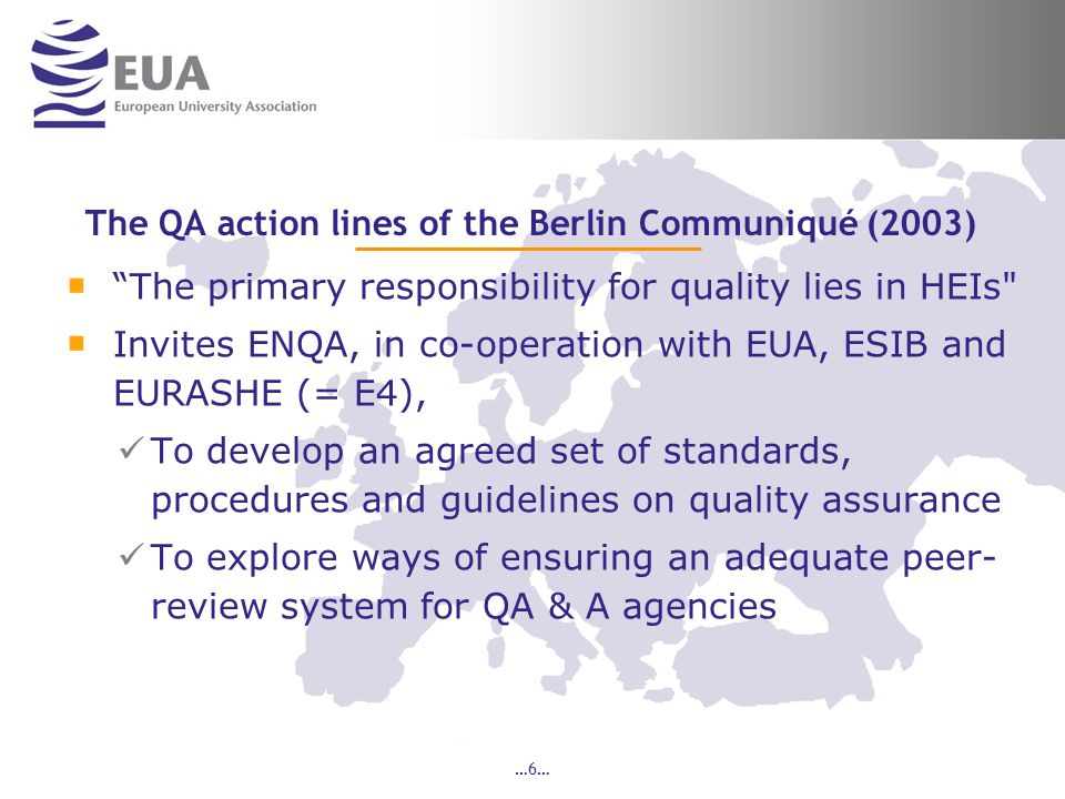 …6… The QA action lines of the Berlin Communiqué (2003) The primary responsibility for quality lies in HEIs Invites ENQA, in co-operation with EUA, ESIB and EURASHE (= E4), To develop an agreed set of standards, procedures and guidelines on quality assurance To explore ways of ensuring an adequate peer- review system for QA & A agencies