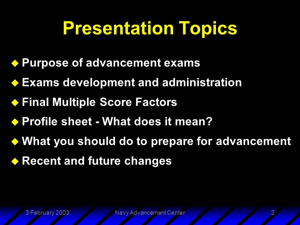 3 February 2003Navy Advancement Center33 Summary u Purpose of advancement exams u Exams development and administration u Final Multiple Score Factors u Profile sheet - What does it mean.