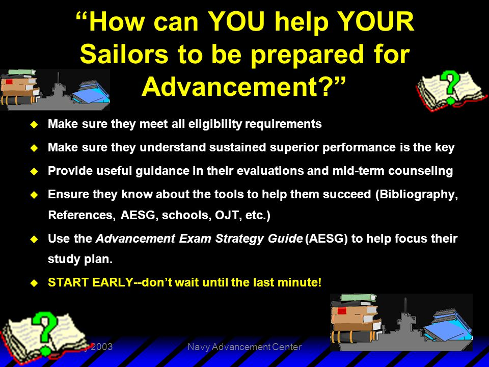 3 February 2003Navy Advancement Center28 How can YOU help YOUR Sailors to be prepared for Advancement u Make sure they meet all eligibility requirements u Make sure they understand sustained superior performance is the key u Provide useful guidance in their evaluations and mid-term counseling u Ensure they know about the tools to help them succeed (Bibliography, References, AESG, schools, OJT, etc.) u Use the Advancement Exam Strategy Guide (AESG) to help focus their study plan.