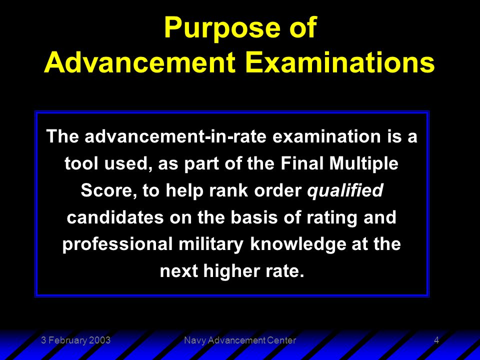 3 February 2003Navy Advancement Center4 Purpose of Advancement Examinations The advancement-in-rate examination is a tool used, as part of the Final Multiple Score, to help rank order qualified candidates on the basis of rating and professional military knowledge at the next higher rate.