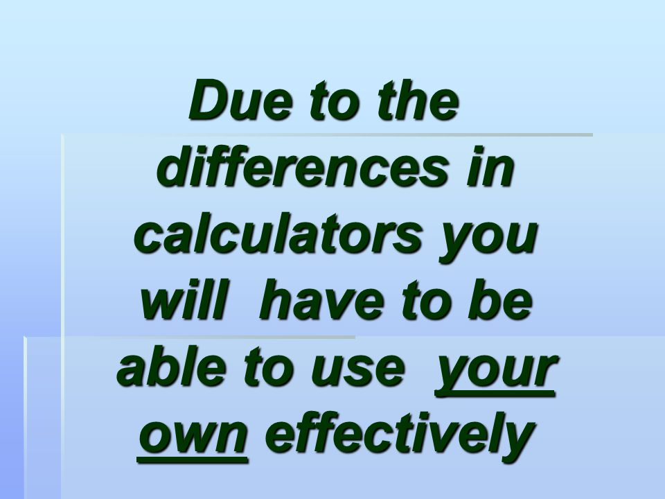 Due to the differences in calculators you will have to be able to use your own effectively