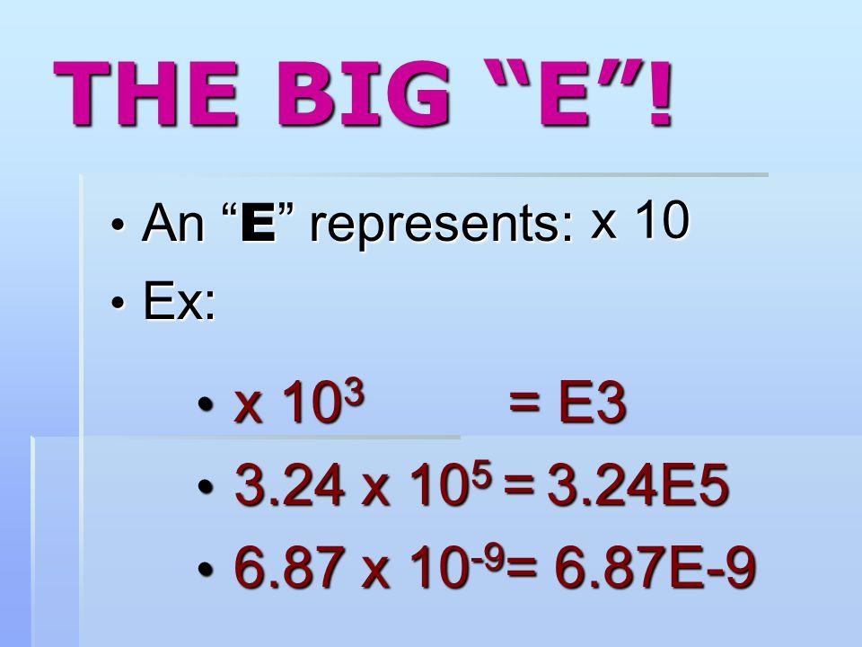 """THE BIG """"E""""! An """" E """" represents: An """" E """" represents: Ex: Ex: x 10 3 = E3 x 10 3 = E3 3.24 x 10 5 = 3.24E5 3.24 x 10 5 = 3.24E5 6.87 x 10 -9 = 6.87E-"""