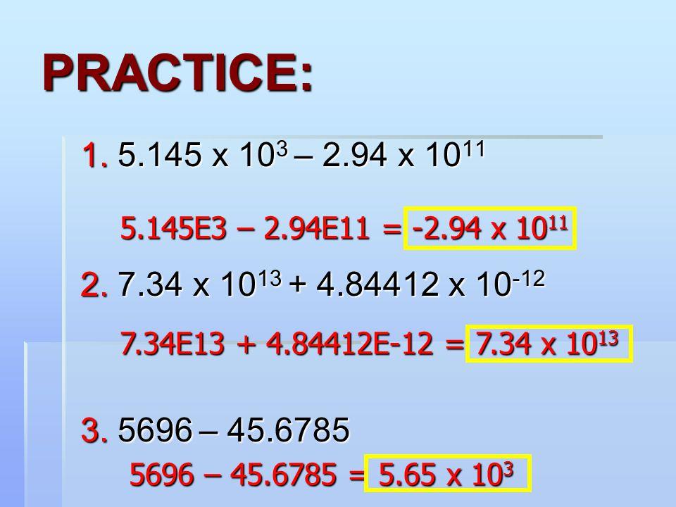 5.145E3 – 2.94E11 = -2.94 x 10 11 7.34E13 + 4.84412E-12 = 7.34 x 10 13 5696 – 45.6785 = 5.65 x 10 3 5696 – 45.6785 = 5.65 x 10 3 1. 5.145 x 10 3 – 2.9