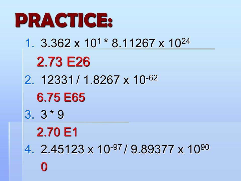 PRACTICE:  3.362 x 10 1 * 8.11267 x 10 24 2.73 E26  12331 / 1.8267 x 10 -62 6.75 E65  3 * 9 2.70 E1  2.45123 x 10 -97 / 9.89377 x 10 90 0