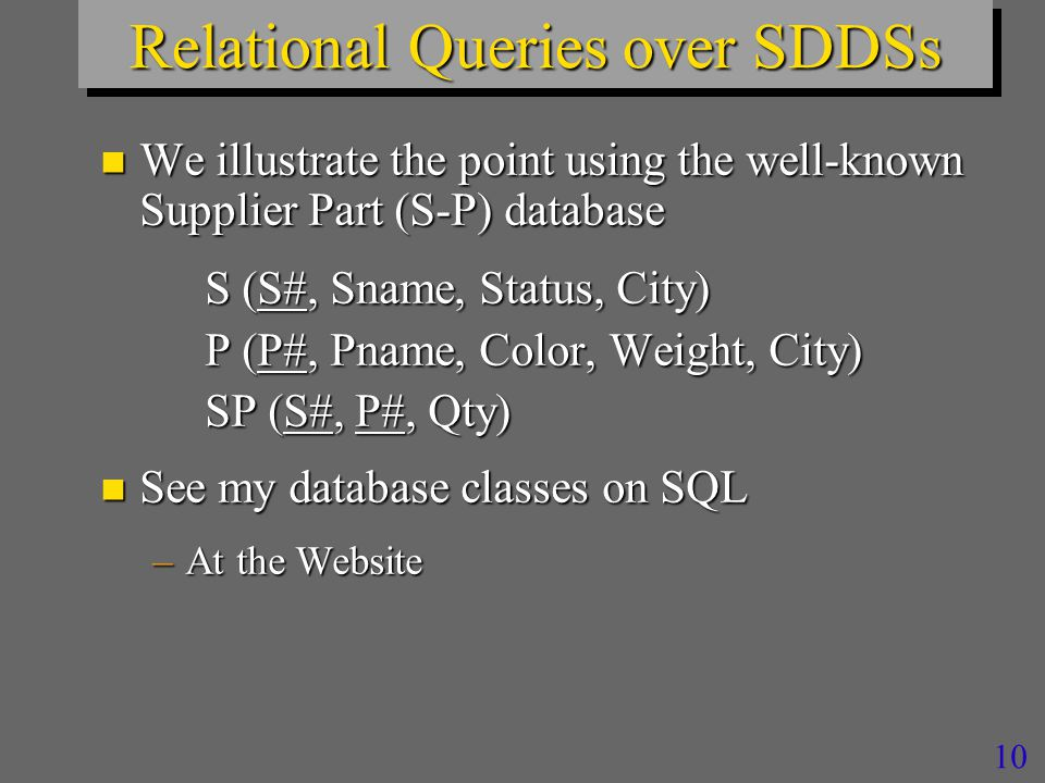 10 Relational Queries over SDDSs n We illustrate the point using the well-known Supplier Part (S-P) database S (S#, Sname, Status, City) P (P#, Pname, Color, Weight, City) SP (S#, P#, Qty) n See my database classes on SQL –At the Website