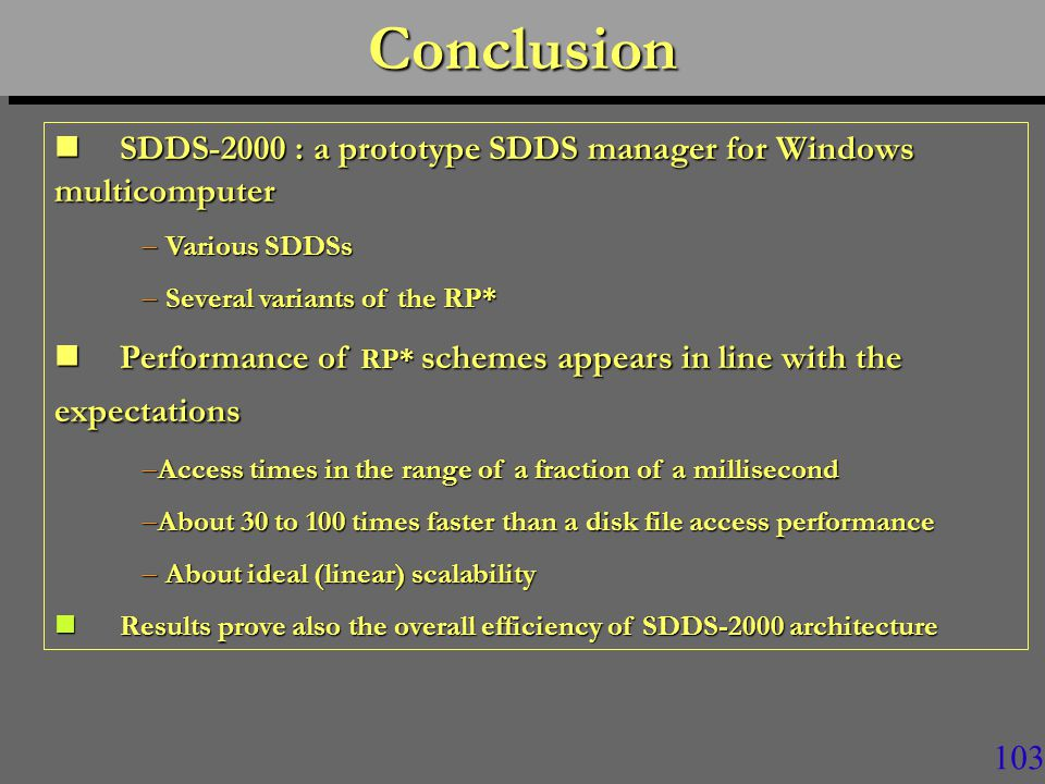 102 DiscussionDiscussion n The 1994 theoretical performance predictions for RP* were quite accurate n RP* schemes at SDDS-2000 appear globally more efficient than LH* –No explanation at present