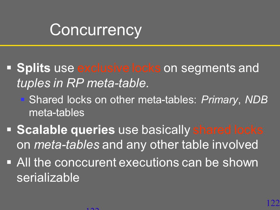 121 Concurrency  SD-SQL Server processes every command as SQL distributed transaction at Repeatable Read isolation level  Tuple level locks  Shared locks  Exclusive 2PL locks  Much less blocking than the Serializable Level