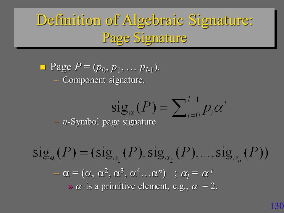 129 Properties of Signatures n Cryptographically Secure Signatures: –Cannot produce an object with given signature.