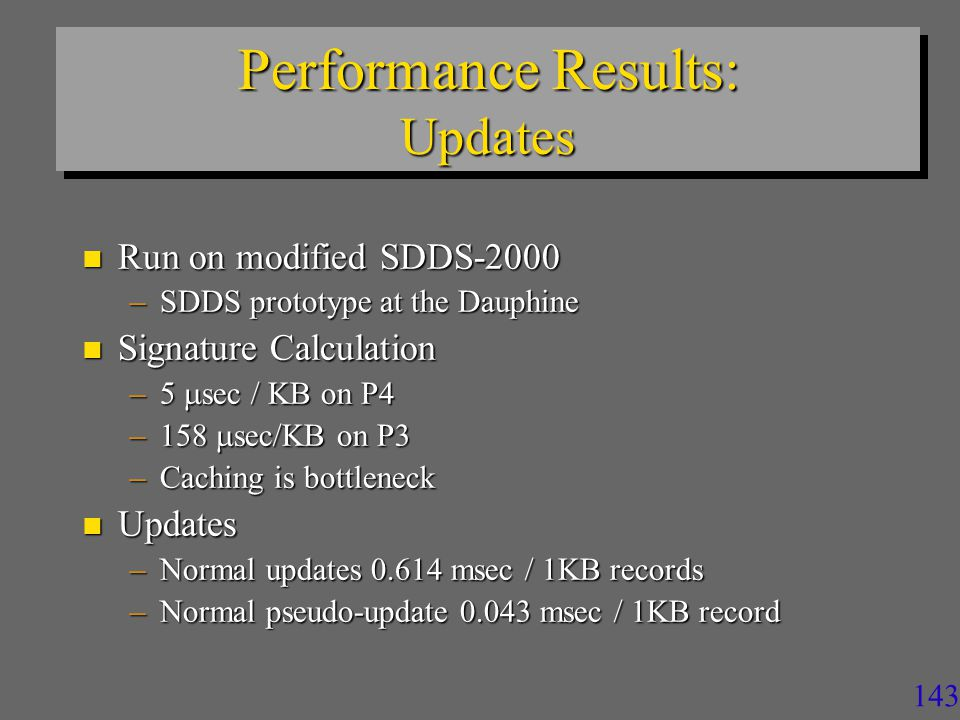 143 Performance Results: Updates n Run on modified SDDS-2000 –SDDS prototype at the Dauphine n Signature Calculation –5  sec / KB on P4 –158  sec/KB on P3 –Caching is bottleneck n Updates –Normal updates 0.614 msec / 1KB records –Normal pseudo-update 0.043 msec / 1KB record