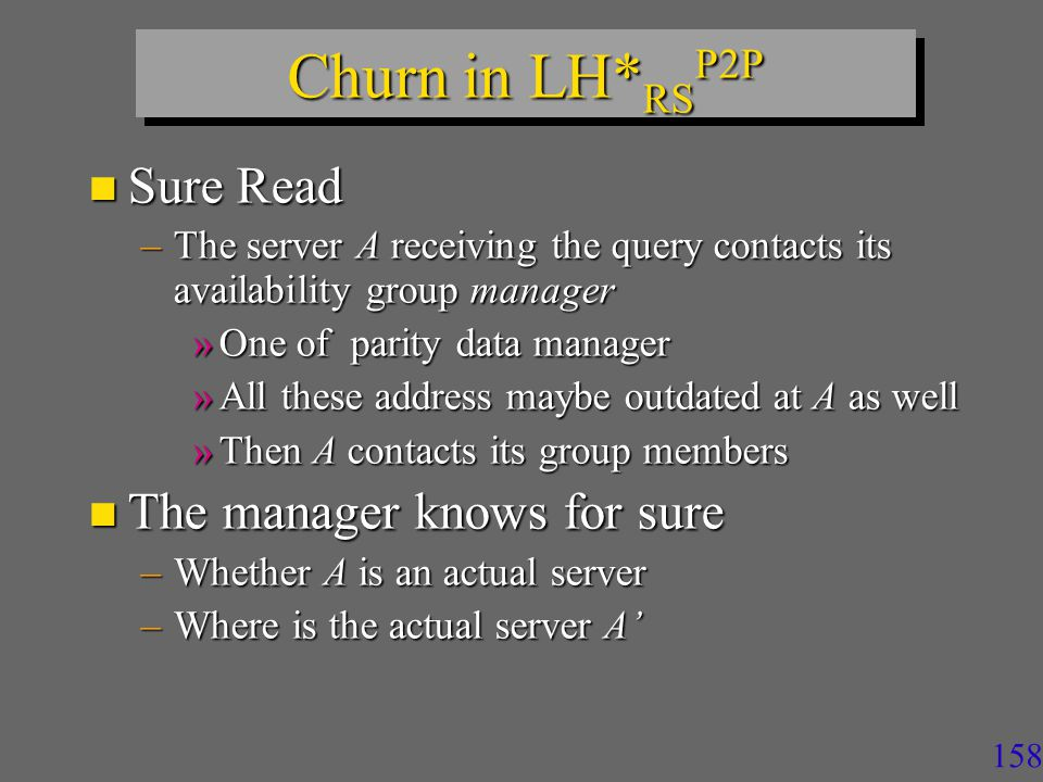 157 Churn in LH* RS P2P n Special case –A server peer S1 is cut-off for a while, its bucket gets recovered at server S2 while S1 comes back to service –Another peer may still address a query to S1 –Getting perhaps outdated data n Case existed for LH* RS, but may be now more frequent n Solution