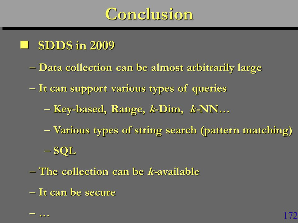 171ConclusionConclusion SDDS in 2009 SDDS in 2009  Research has demonstrated the initial objectives  Including Jim Gray's expectance  Distributed RAM based access can be up to 100 times faster than to a local disk  Response time may go down, e.g.,  From 2 hours to 1 min
