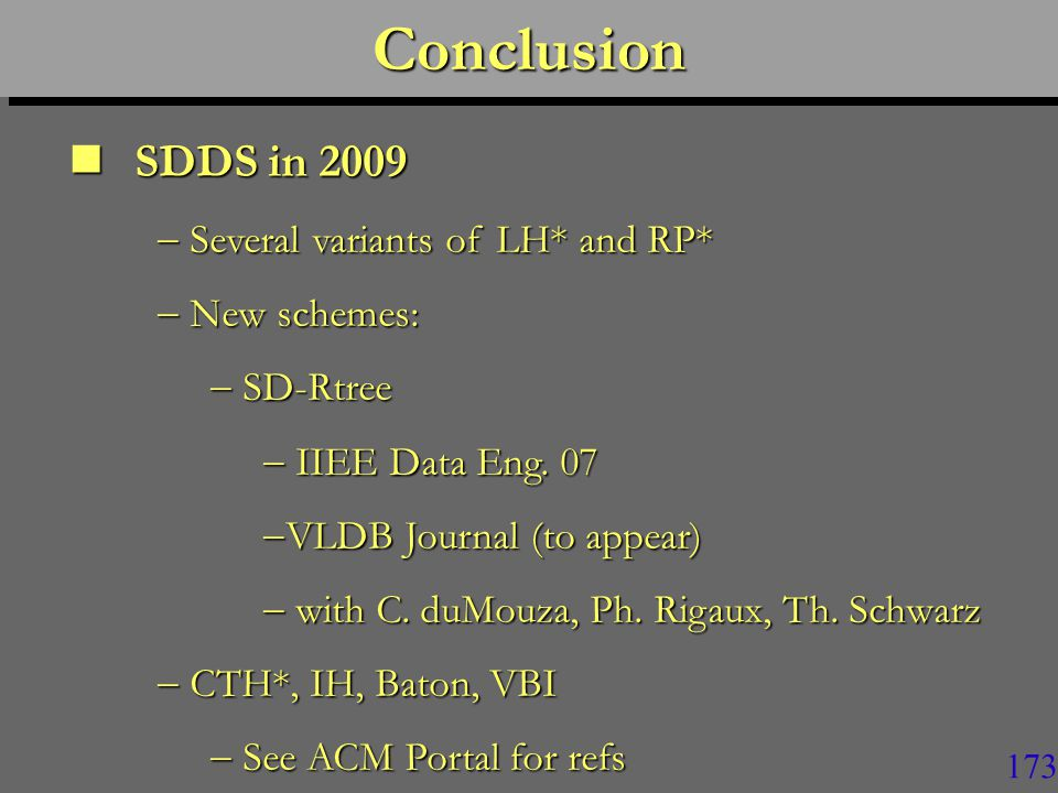 172ConclusionConclusion SDDS in 2009 SDDS in 2009  Data collection can be almost arbitrarily large  It can support various types of queries  Key-based, Range, k-Dim, k-NN…  Various types of string search (pattern matching)  SQL  The collection can be k-available  It can be secure  …