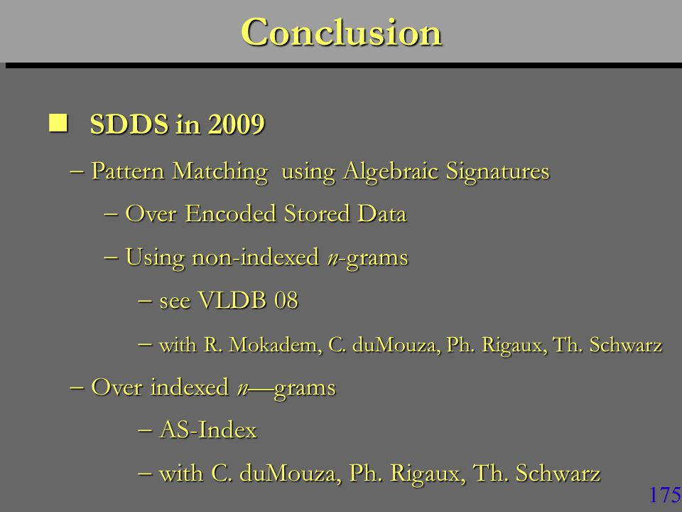 174ConclusionConclusion SDDS in 2009 SDDS in 2009  Several variants of LH* and RP*  Database schemes : SD-SQL Server  20 000+ estimated references on Google  Scalable high-availability  Signature based Backup and Updates  P2P Management including churn