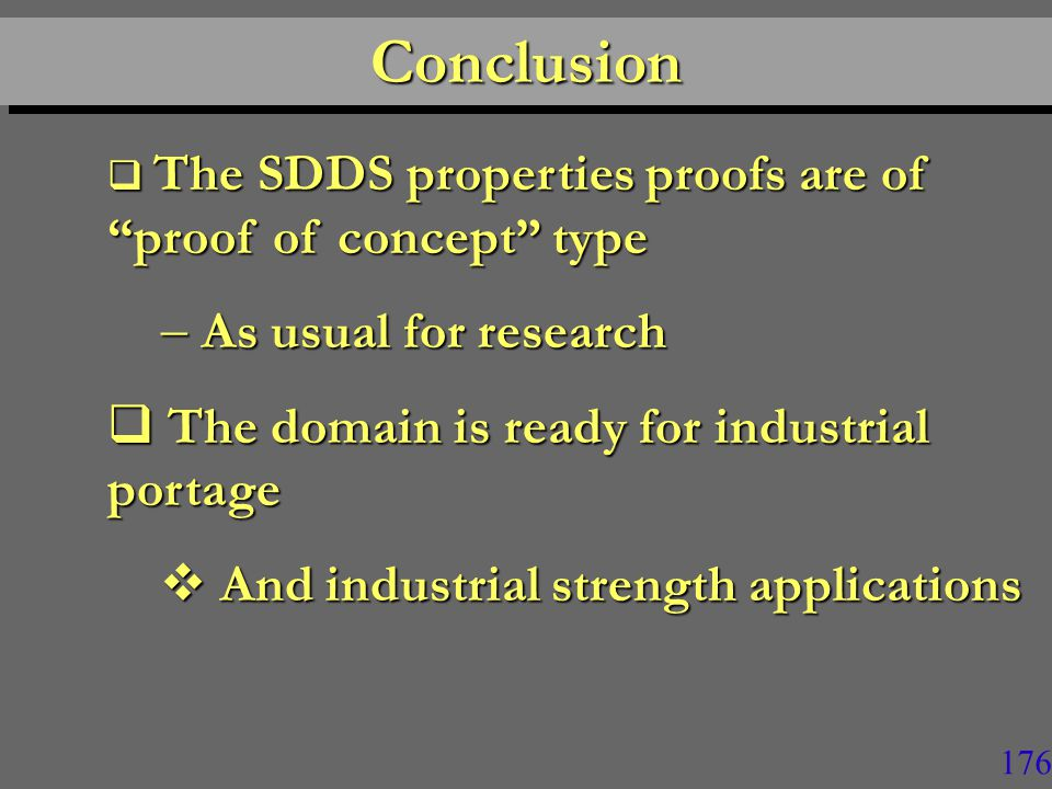 176 ConclusionConclusion  The SDDS properties proofs are of proof of concept type  As usual for research  The domain is ready for industrial portage  And industrial strength applications