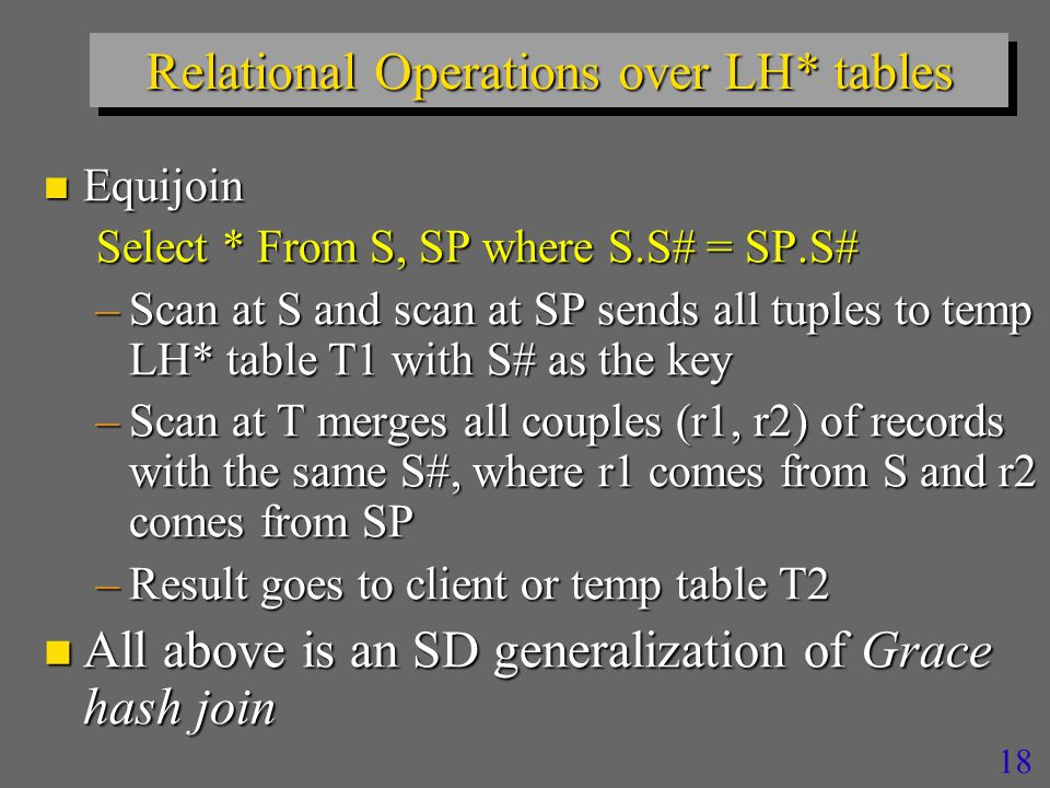 17 Relational Operations over LH* tables n Non-key Group By, Histograms… Select Sum(Qty) from SP Group By S# –Scan with local Group By at each server –Upward propagation –Or post-processing at the client  Or the result directly in the output table  Of a priori unknown size  That with SDDS technology does not need to be estimated upfront