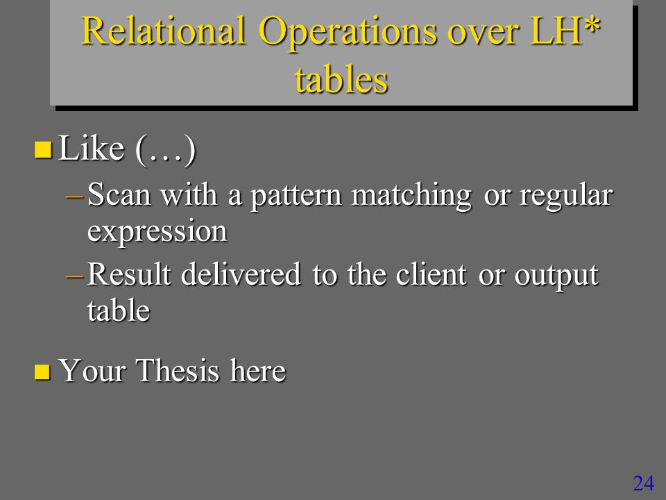 24 Relational Operations over LH* tables n Like (…) –Scan with a pattern matching or regular expression –Result delivered to the client or output table n Your Thesis here