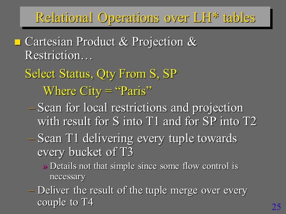 25 Relational Operations over LH* tables n Cartesian Product & Projection & Restriction… Select Status, Qty From S, SP Where City = Paris –Scan for local restrictions and projection with result for S into T1 and for SP into T2 –Scan T1 delivering every tuple towards every bucket of T3 »Details not that simple since some flow control is necessary –Deliver the result of the tuple merge over every couple to T4