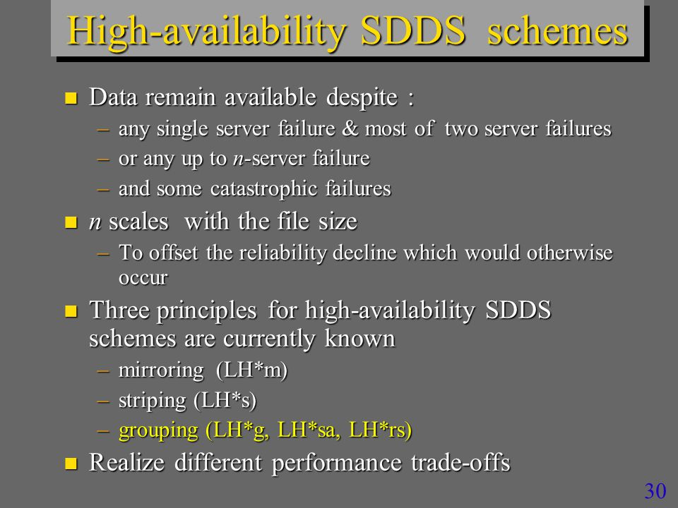 30 High-availability SDDS schemes n Data remain available despite : –any single server failure & most of two server failures –or any up to n-server failure –and some catastrophic failures n n scales with the file size –To offset the reliability decline which would otherwise occur n Three principles for high-availability SDDS schemes are currently known –mirroring (LH*m) –striping (LH*s) –grouping (LH*g, LH*sa, LH*rs) n Realize different performance trade-offs