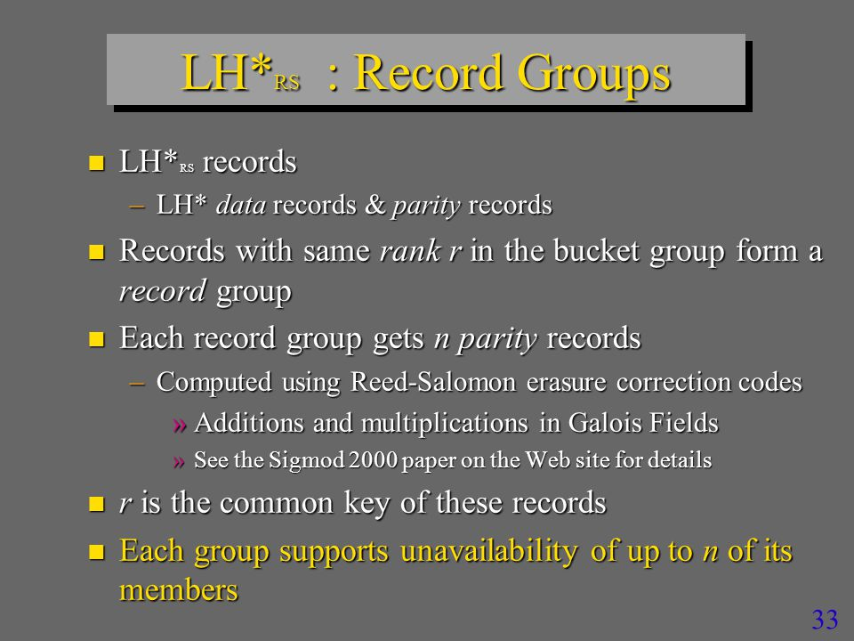 32 High-availability SDDS schemes n Grouping –Storage overhead of O (k / m) –m = number of records in a record (bucket) group – No messaging overhead of a record search –At least m + k times higher record search costs while a segment is unavailable »Or bucket being recovered n Grouping appears most practical –Good question »But how to do it in practice .