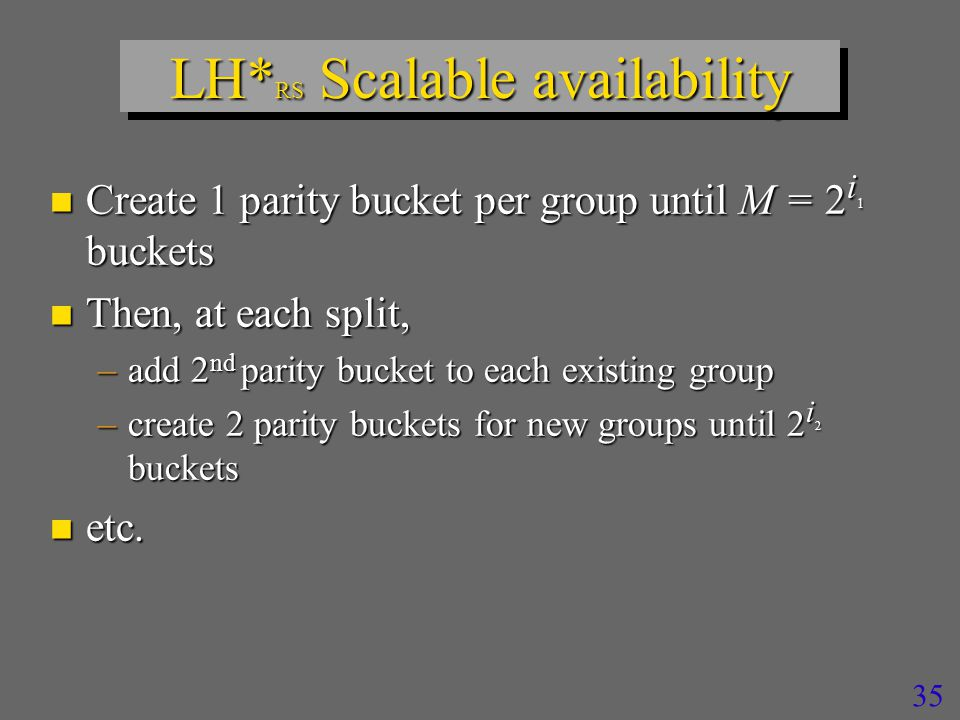 35 LH* RS Scalable availability n Create 1 parity bucket per group until M = 2 i 1 buckets n Then, at each split, –add 2 nd parity bucket to each existing group –create 2 parity buckets for new groups until 2 i 2 buckets n etc.