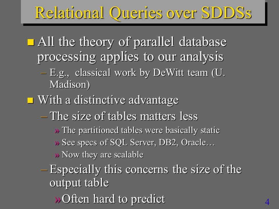 3 Relational Queries over SDDSs n For most, LH* based implementation appears easily feasible n The analysis applies to some extent to other potential applications –e.g., Data Mining