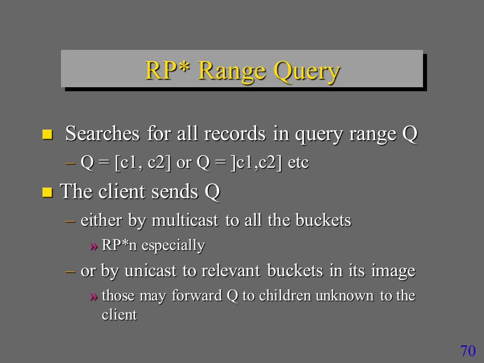 70 RP* Range Query n Searches for all records in query range Q –Q = [c1, c2] or Q = ]c1,c2] etc n The client sends Q –either by multicast to all the buckets »RP*n especially –or by unicast to relevant buckets in its image »those may forward Q to children unknown to the client