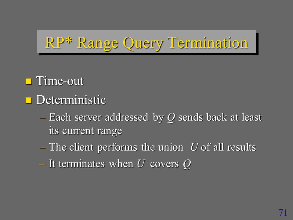 71 RP* Range Query Termination n Time-out n Deterministic –Each server addressed by Q sends back at least its current range –The client performs the union U of all results –It terminates when U covers Q