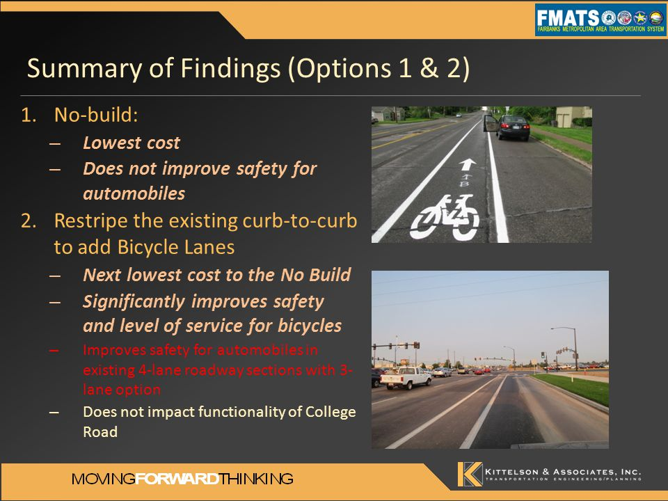 Summary of Findings (Options 1 & 2) 1.No-build: – Lowest cost – Does not improve safety for automobiles 2.Restripe the existing curb-to-curb to add Bicycle Lanes – Next lowest cost to the No Build – Significantly improves safety and level of service for bicycles – Improves safety for automobiles in existing 4-lane roadway sections with 3- lane option – Does not impact functionality of College Road