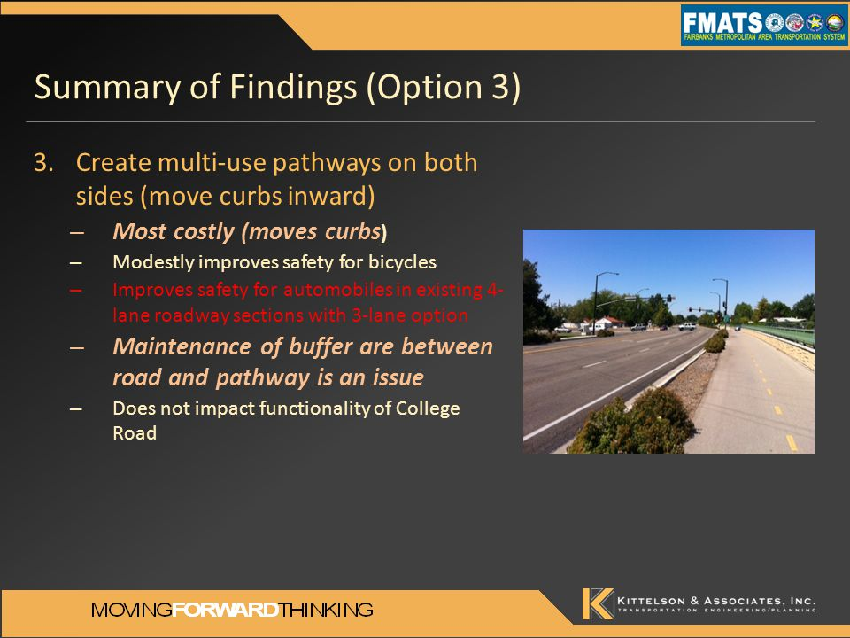 Summary of Findings (Option 3) 3.Create multi-use pathways on both sides (move curbs inward) – Most costly (moves curbs ) – Modestly improves safety for bicycles – Improves safety for automobiles in existing 4- lane roadway sections with 3-lane option – Maintenance of buffer are between road and pathway is an issue – Does not impact functionality of College Road