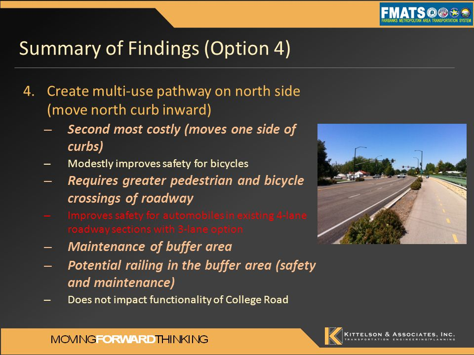 Summary of Findings (Option 4) 4.Create multi-use pathway on north side (move north curb inward) – Second most costly (moves one side of curbs) – Modestly improves safety for bicycles – Requires greater pedestrian and bicycle crossings of roadway – Improves safety for automobiles in existing 4-lane roadway sections with 3-lane option – Maintenance of buffer area – Potential railing in the buffer area (safety and maintenance) – Does not impact functionality of College Road