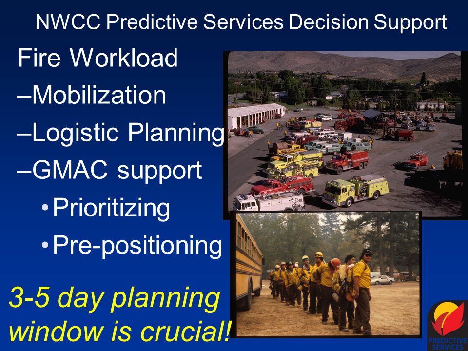 NWCC Predictive Services Decision Support Fire Workload –Mobilization –Logistic Planning –GMAC support Prioritizing Pre-positioning 3-5 day planning window is crucial!