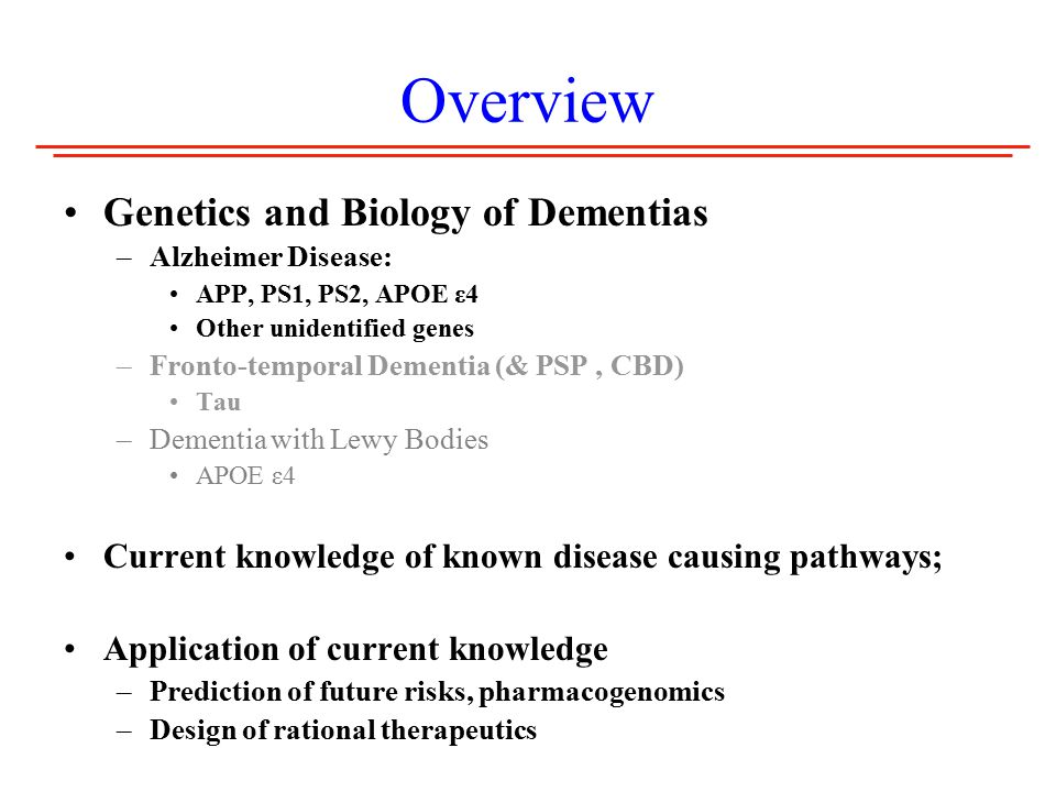Overview Genetics and Biology of Dementias –Alzheimer Disease: APP, PS1, PS2, APOE ε4 Other unidentified genes –Fronto-temporal Dementia (& PSP, CBD) Tau –Dementia with Lewy Bodies APOE ε4 Current knowledge of known disease causing pathways; Application of current knowledge –Prediction of future risks, pharmacogenomics –Design of rational therapeutics