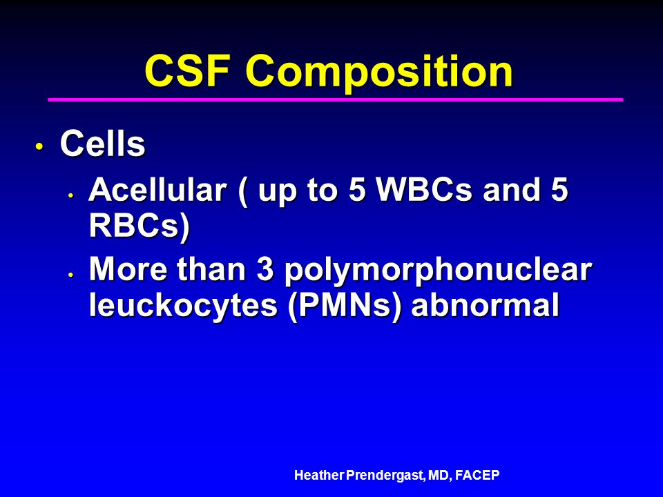 Heather Prendergast, MD, FACEP CSF Composition Cells Cells Acellular ( up to 5 WBCs and 5 RBCs) Acellular ( up to 5 WBCs and 5 RBCs) More than 3 polymorphonuclear leuckocytes (PMNs) abnormal More than 3 polymorphonuclear leuckocytes (PMNs) abnormal
