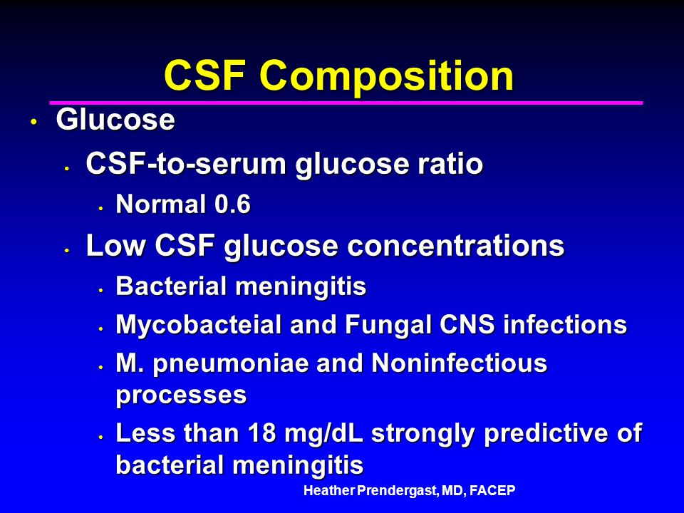 Heather Prendergast, MD, FACEP CSF Composition Glucose Glucose CSF-to-serum glucose ratio CSF-to-serum glucose ratio Normal 0.6 Normal 0.6 Low CSF glucose concentrations Low CSF glucose concentrations Bacterial meningitis Bacterial meningitis Mycobacteial and Fungal CNS infections Mycobacteial and Fungal CNS infections M.