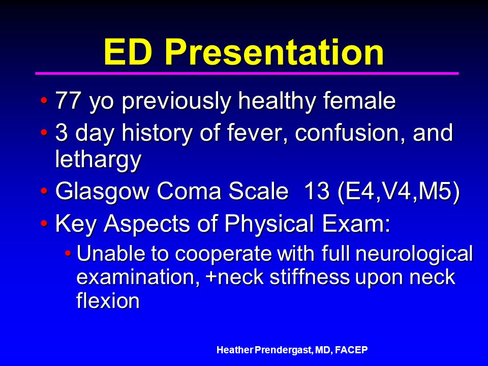 Heather Prendergast, MD, FACEP ED Presentation 77 yo previously healthy female77 yo previously healthy female 3 day history of fever, confusion, and lethargy3 day history of fever, confusion, and lethargy Glasgow Coma Scale 13 (E4,V4,M5)Glasgow Coma Scale 13 (E4,V4,M5) Key Aspects of Physical Exam:Key Aspects of Physical Exam: Unable to cooperate with full neurological examination, +neck stiffness upon neck flexionUnable to cooperate with full neurological examination, +neck stiffness upon neck flexion