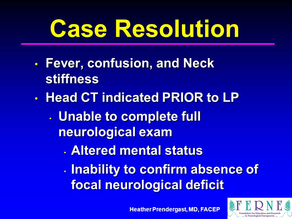 Heather Prendergast, MD, FACEP Case Resolution Fever, confusion, and Neck stiffness Fever, confusion, and Neck stiffness Head CT indicated PRIOR to LP
