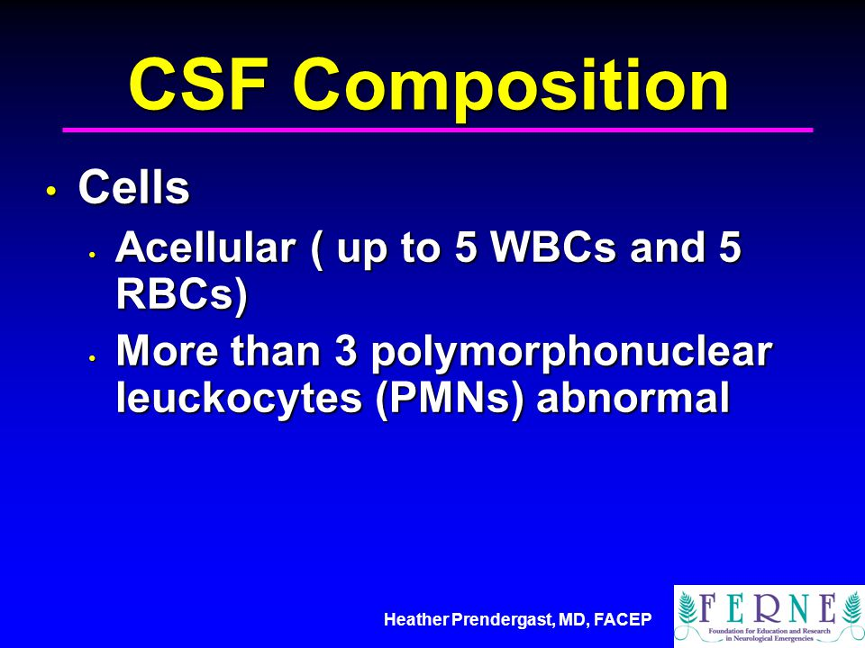 Heather Prendergast, MD, FACEP CSF Composition Cells Cells Acellular ( up to 5 WBCs and 5 RBCs) Acellular ( up to 5 WBCs and 5 RBCs) More than 3 polym