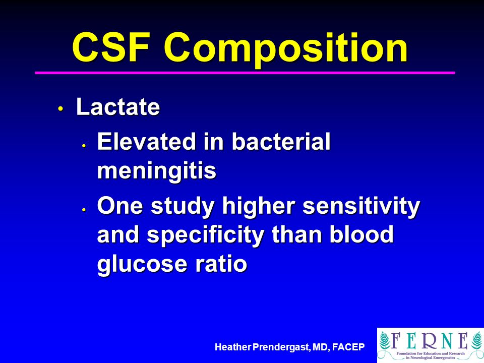 Heather Prendergast, MD, FACEP CSF Composition Lactate Lactate Elevated in bacterial meningitis Elevated in bacterial meningitis One study higher sens