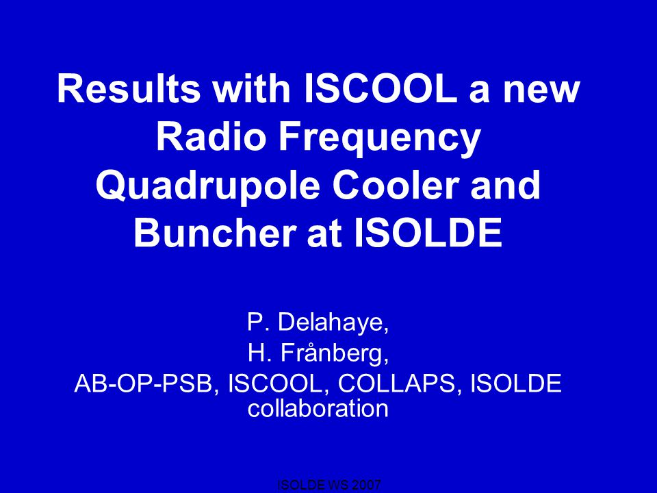 ISOLDE WS 2007 Results with ISCOOL a new Radio Frequency Quadrupole Cooler and Buncher at ISOLDE P.