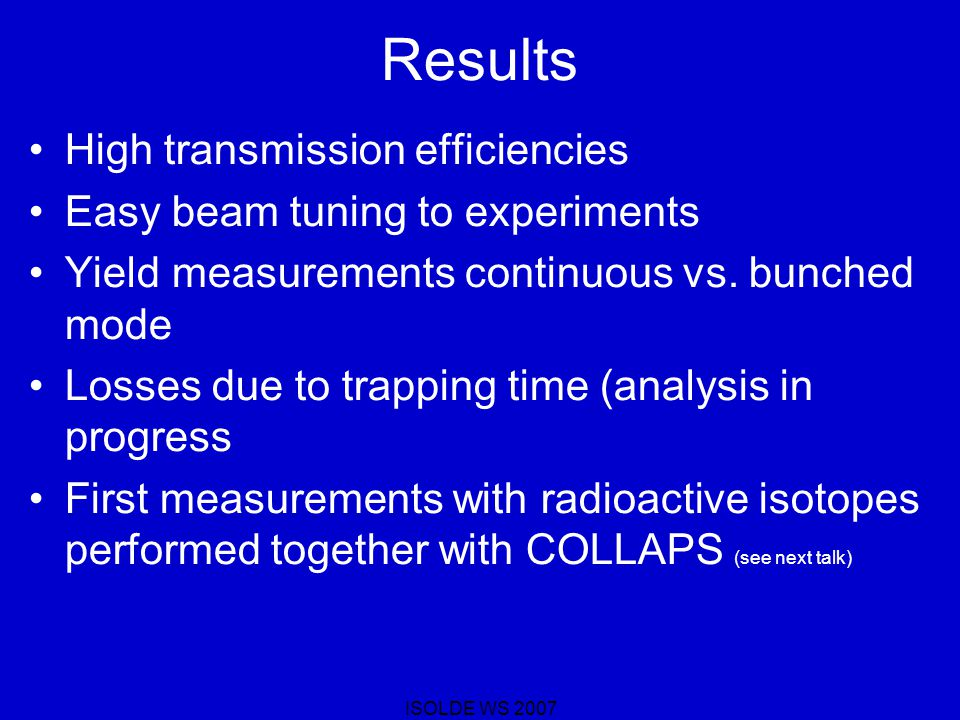 ISOLDE WS 2007 Results High transmission efficiencies Easy beam tuning to experiments Yield measurements continuous vs.