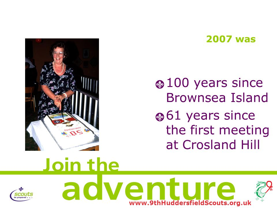 www.9thHuddersfieldScouts.org.uk 2007 was 1 100 years since Brownsea Island 1 61 years since the first meeting at Crosland Hill