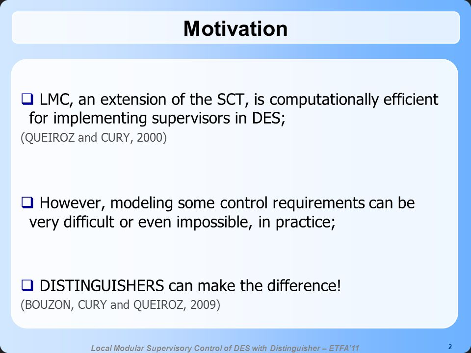 3 Local Modular Supervisory Control of DES with Distinguisher – ETFA'11 Presentation Outline  Preliminaries: LMC (Local Modular Control) Distinguishers  Example Manufacturing line control problem  Proposal Distinguishers in LMC:  Distinguished Local Mmmm(DLMC)  Drawbacks of the DLMC Combining LMC and DLMC  Over the same SCP  Contributions  Conclusions  References